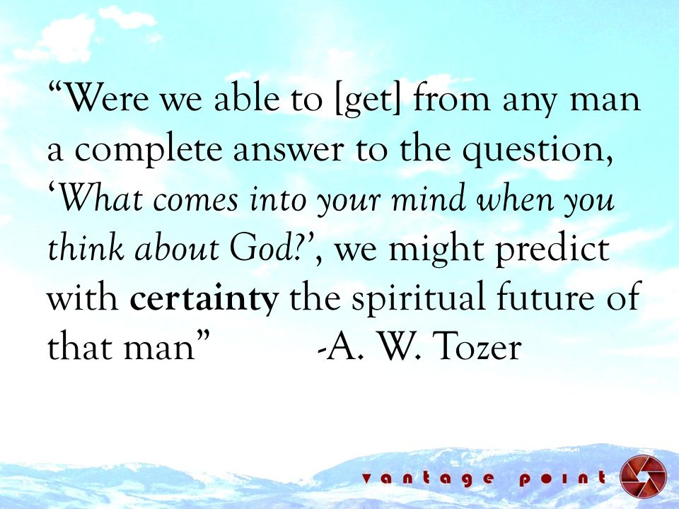 Were we able to [get] from any man a complete answer to the question, 'What comes into your mind when you think about God ', we might predict with certainty the spiritual future of that man -A.